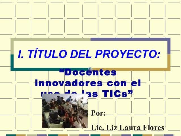 """I. TÍTULO DEL PROYECTO: """"Docentes innovadores con el uso de las TICs"""" Por: Lic. Liz Laura Flores"""
