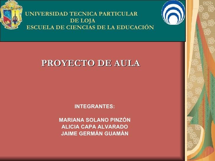 UNIVERSIDAD TECNICA PARTICULAR   DE LOJA  ESCUELA DE CIENCIAS DE LA EDUCACIÓN PROYECTO DE AULA INTEGRANTES: MARIANA SOLANO...