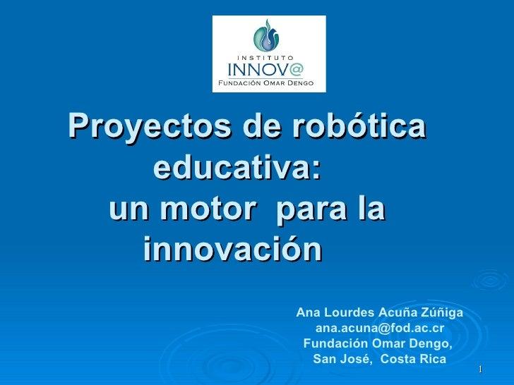 Proyectos de robótica educativa:  un motor  para la innovación  Ana Lourdes Acuña Zúñiga [email_address] Fundación Omar De...
