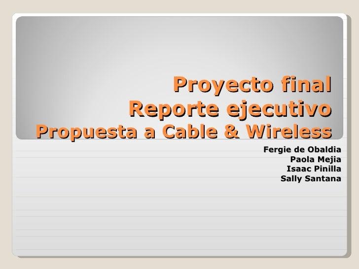 Proyecto final Reporte ejecutivo Propuesta a Cable & Wireless Fergie de Obaldia Paola Mejia Isaac Pinilla Sally Santana
