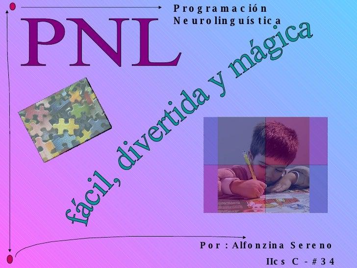 PNL fácil, divertida y mágica Por : Alfonzina Sereno  IIcs C - # 34 Programación Neurolinguística