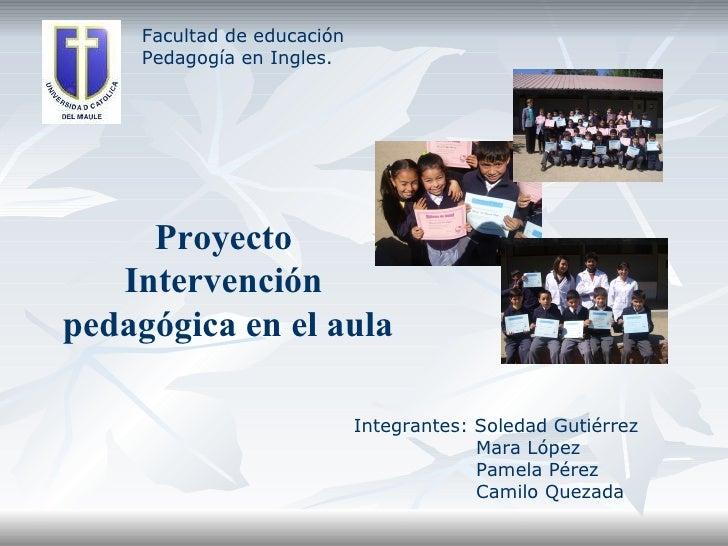Facultad de educación Pedagogía en Ingles. Proyecto  Intervención  pedagógica en el aula Integrantes: Soledad Gutiérrez Ma...