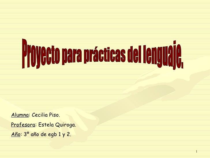 Proyecto para prácticas del lenguaje. Alumna : Cecilia Piso. Profesora : Estela Quiroga. Año : 3º año de egb 1 y 2.