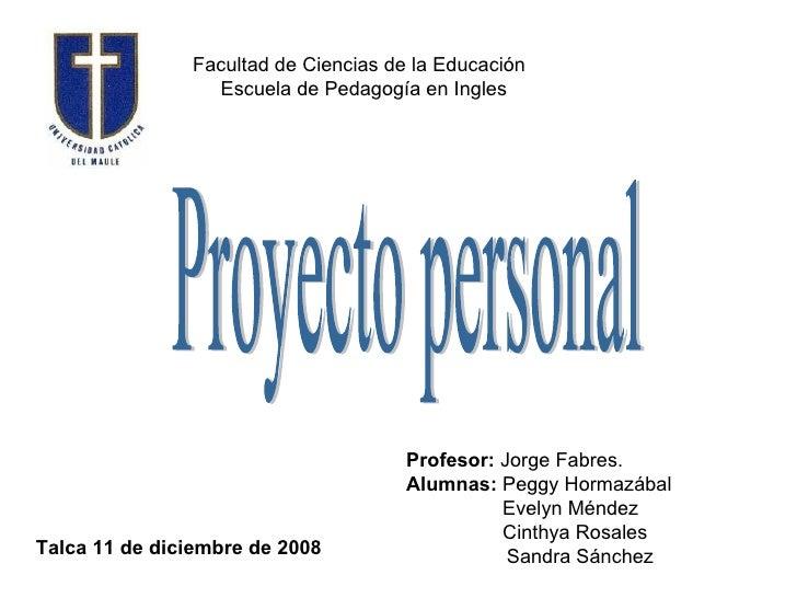 Facultad de Ciencias de la Educación Escuela de Pedagogía en Ingles  Proyecto personal Profesor:  Jorge Fabres. Alumnas:  ...