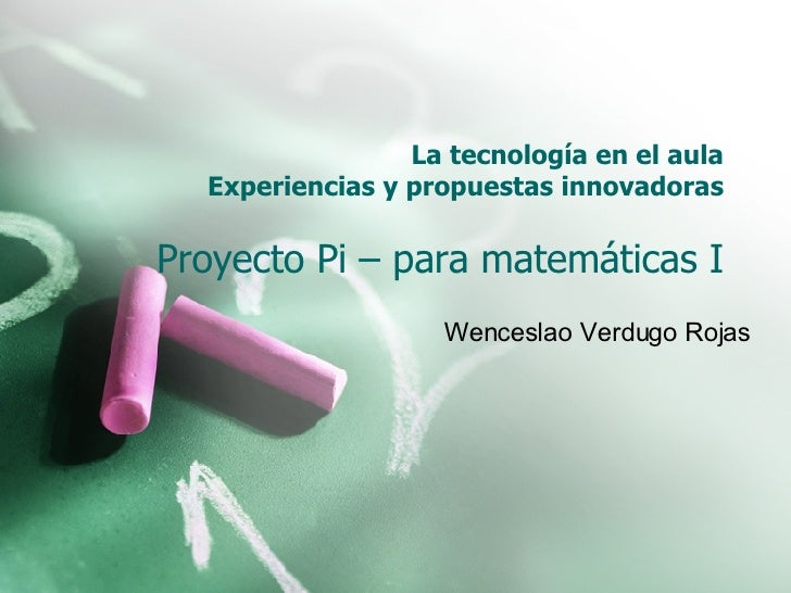 La tecnología en el aula Experiencias y propuestas innovadoras Proyecto Pi – para matemáticas I Wenceslao Verdugo Rojas