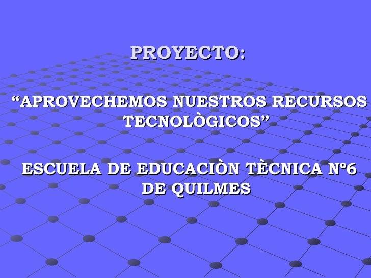 """PROYECTO: <ul><li>"""" APROVECHEMOS NUESTROS RECURSOS TECNOLÒGICOS"""" </li></ul><ul><li>ESCUELA DE EDUCACIÒN TÈCNICA Nº6 DE Q..."""