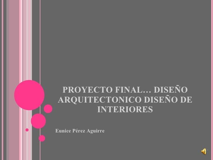 PROYECTO FINAL… DISEÑO ARQUITECTONICO DISEÑO DE INTERIORES <ul><li>Eunice Pérez Aguirre </li></ul>