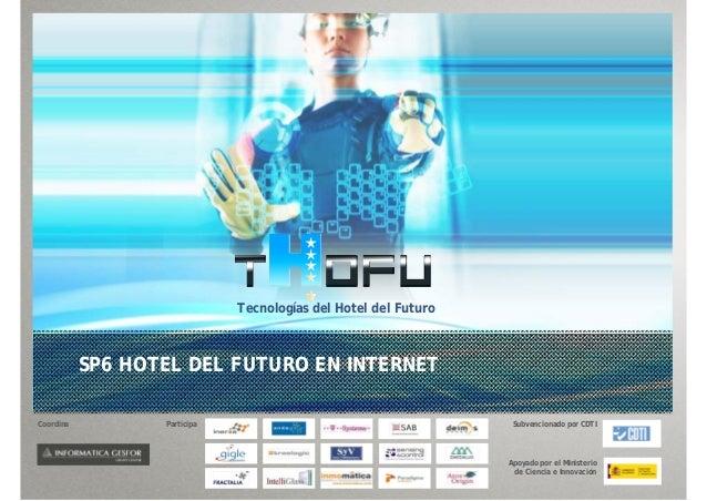 Tecnologías del Hotel del FuturoSP6 HOTEL DEL FUTURO EN INTERNETCoordina Participa Subvencionado por CDTIApoyado por el Mi...
