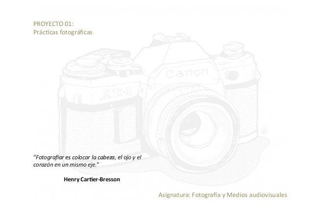 "PROYECTO01: Prác/casfotográficas ""Fotografiarescolocarlacabeza,elojoyel corazónenunmismoeje."" HenryCar)e..."