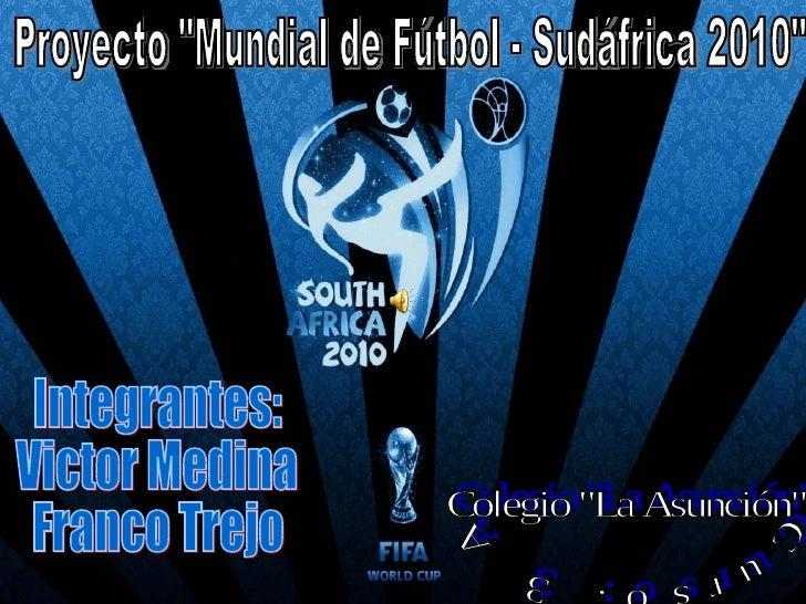 """Proyecto """"Mundial de Fútbol - Sudáfrica 2010"""" Integrantes: Victor Medina Franco Trejo Curso: 3 A Colegio """"L..."""