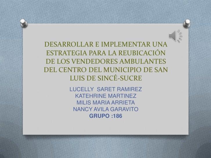 DESARROLLAR E IMPLEMENTAR UNAESTRATEGIA PARA LA REUBICACIÓNDE LOS VENDEDORES AMBULANTESDEL CENTRO DEL MUNICIPIO DE SAN    ...
