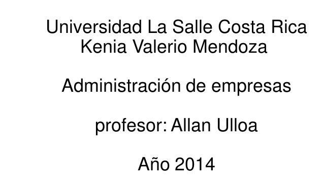 Universidad La Salle Costa Rica Kenia Valerio Mendoza  Administración de empresas profesor: Allan Ulloa Año 2014
