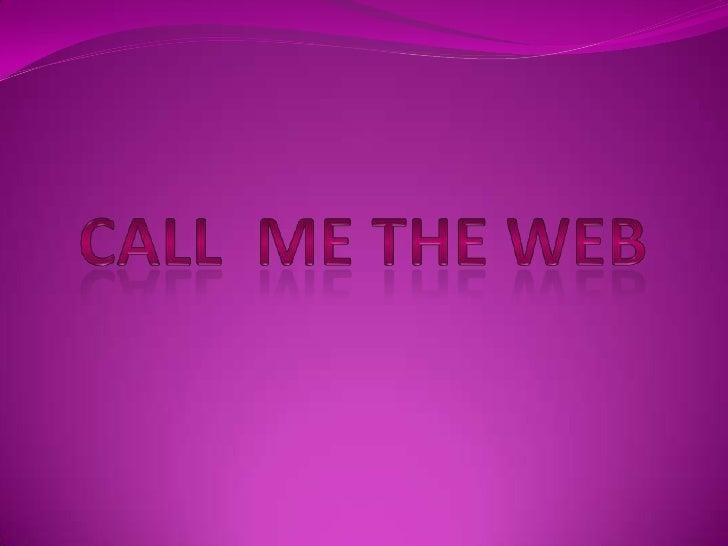 Call  me the web <br />