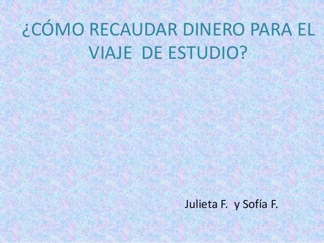 ¿CÓMO RECAUDAR DINERO PARA EL      VIAJE DE ESTUDIO?                Julieta F. y Sofía F.