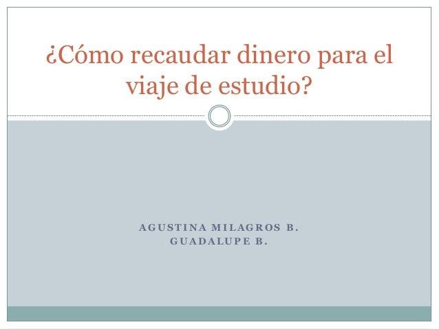 ¿Cómo recaudar dinero para el     viaje de estudio?       AGUSTINA MILAGROS B.          GUADALUPE B.