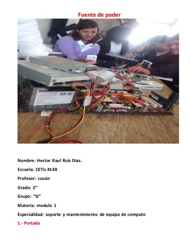 Fuente de poder Nombre: Hector Raul Ruiz Diaz. Escuela: CETis #148 Profesor: cussin Grado: 2o Grupo: ''G'' Materia: modulo...