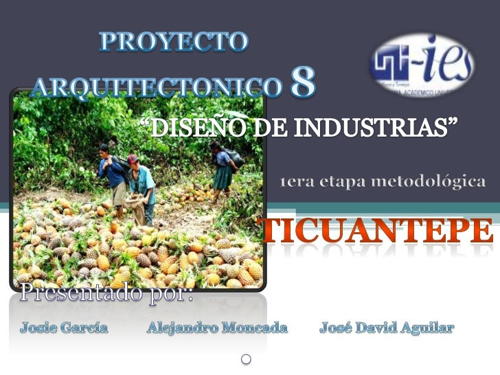 """PROYECTO<br />ARQUITECTONICO 8<br />""""DISEÑO DE INDUSTRIAS""""<br />1era etapa metodológica<br />TICUANTEPE<br /> Presentado p..."""