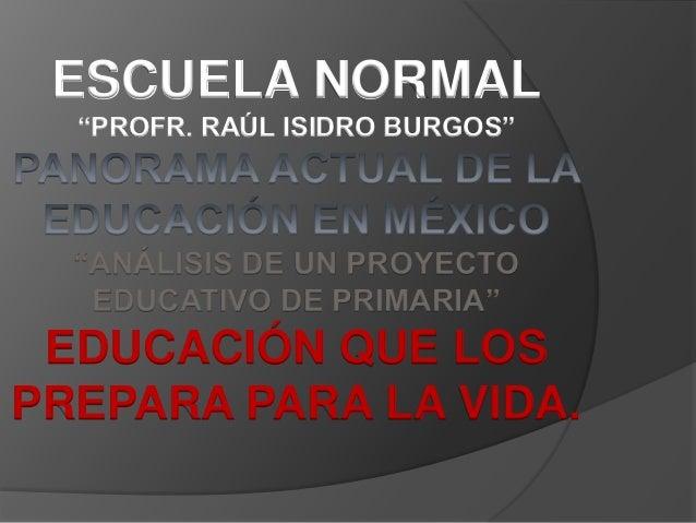 """ESCUELA NORMAL  """"PROFR. RAÚL ISIDRO BURGOS""""  """"ANÁLISIS DE UN PROYECTO   EDUCATIVO DE PRIMARIA"""" EDUCACIÓN QUE LOSPREPARA PA..."""