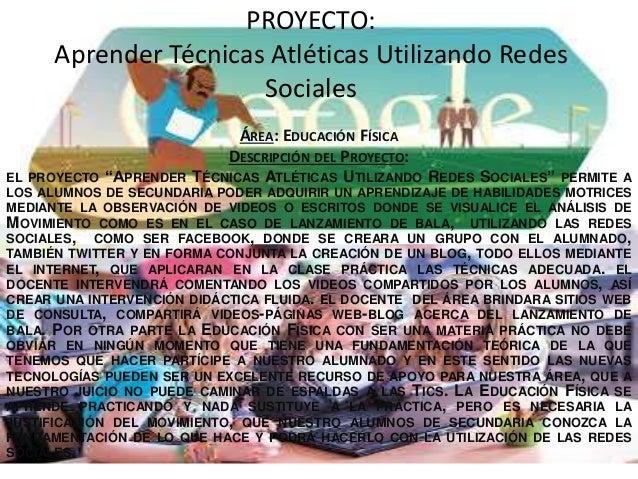PROYECTO: Aprender Técnicas Atléticas Utilizando Redes Sociales ÁREA: EDUCACIÓN FÍSICA DESCRIPCIÓN DEL PROYECTO: EL PROYEC...