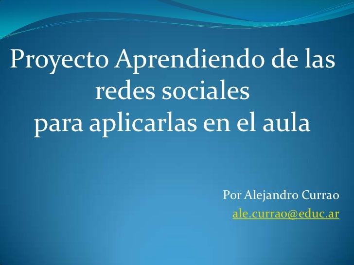 Proyecto Aprendiendo de las       redes sociales  para aplicarlas en el aula                  Por Alejandro Currao        ...