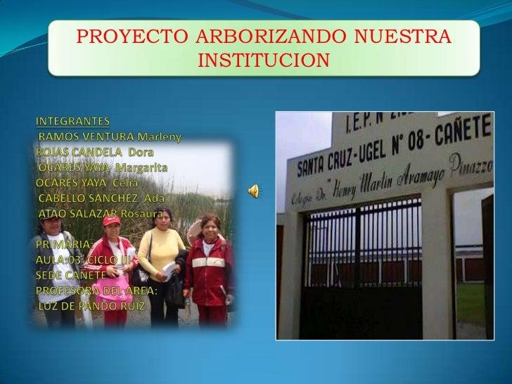 PROYECTO ARBORIZANDO NUESTRA INSTITUCION<br />INTEGRANTES      RAMOS VENTURA MarlenyROJAS CANDELA  Dora OCARES YAYA  Marga...