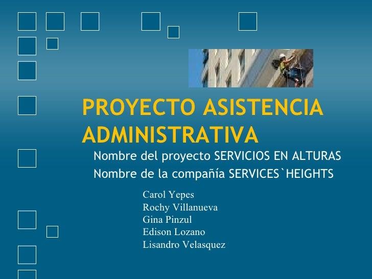 PROYECTO ASISTENCIA ADMINISTRATIVA Nombre del proyecto SERVICIOS EN ALTURAS Nombre de la compañía SERVICES`HEIGHTS Carol Y...