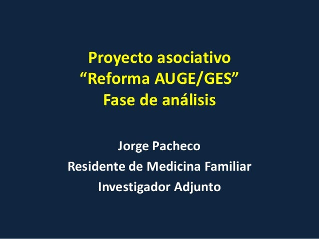 "Proyecto asociativo  ""Reforma AUGE/GES""     Fase de análisis        Jorge PachecoResidente de Medicina Familiar     Invest..."