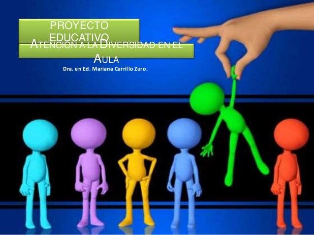PROYECTO EDUCATIVO ATENCIÓN A LA DIVERSIDAD EN EL AULA Dra. en Ed. Mariana Carrillo Zuro.