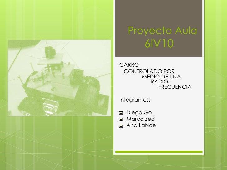 Proyecto Aula         6IV10CARRO CONTROLADO POR      MEDIO DE UNA        RADIO-           FRECUENCIAIntegrantes:  Diego Go...