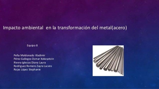 Impacto ambiental en la transformación del metal(acero)  Equipo 8 Peña Maldonado Vladimir Pérez Gallegos Osmar Xokoyotzin ...