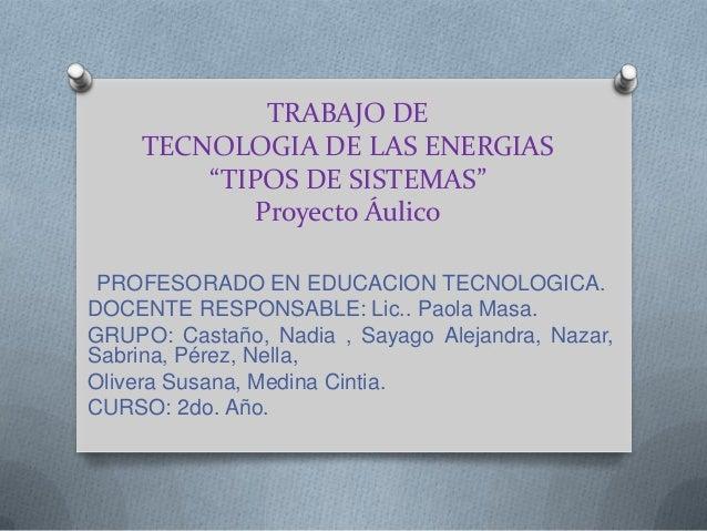 """TRABAJO DE TECNOLOGIA DE LAS ENERGIAS """"TIPOS DE SISTEMAS"""" Proyecto Áulico PROFESORADO EN EDUCACION TECNOLOGICA. DOCENTE RE..."""