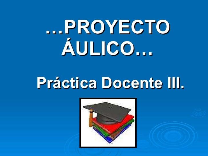 … PROYECTO ÁULICO… Práctica Docente III.
