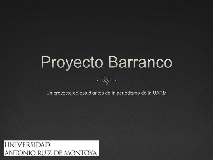 Proyecto Barranco<br />Un proyecto de estudiantes de la periodismo de la UARM<br />