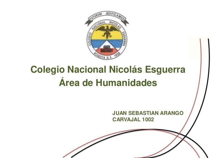 Colegio Nacional Nicolás Esguerra      Área de Humanidades                 JUAN SEBASTIAN ARANGO                 CARVAJAL ...