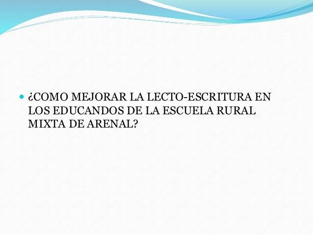  ¿COMO MEJORAR LA LECTO-ESCRITURA EN LOS EDUCANDOS DE LA ESCUELA RURAL MIXTA DE ARENAL?