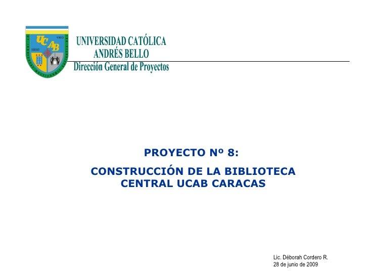 PROYECTO Nº 8: CONSTRUCCIÓN DE LA BIBLIOTECA     CENTRAL UCAB CARACAS                              Lic. Déborah Cordero R....
