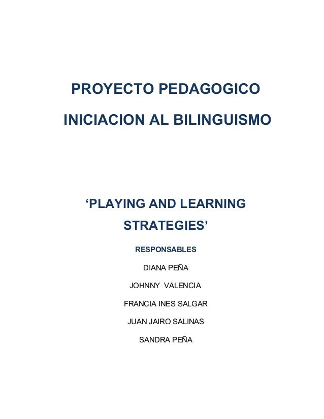 PROYECTO PEDAGOGICO INICIACION AL BILINGUISMO 'PLAYING AND LEARNING STRATEGIES' RESPONSABLES DIANA PEÑA JOHNNY VALENCIA FR...