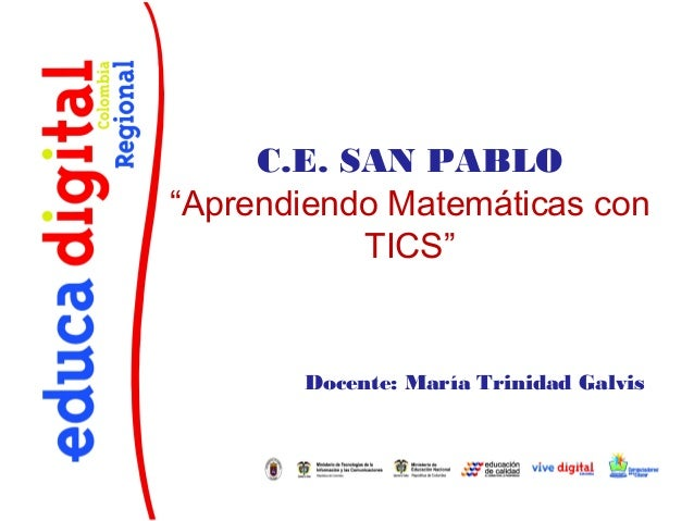 """C.E. SAN PABLO""""Aprendiendo Matemáticas con           TICS""""       Docente: María Trinidad Galvis"""