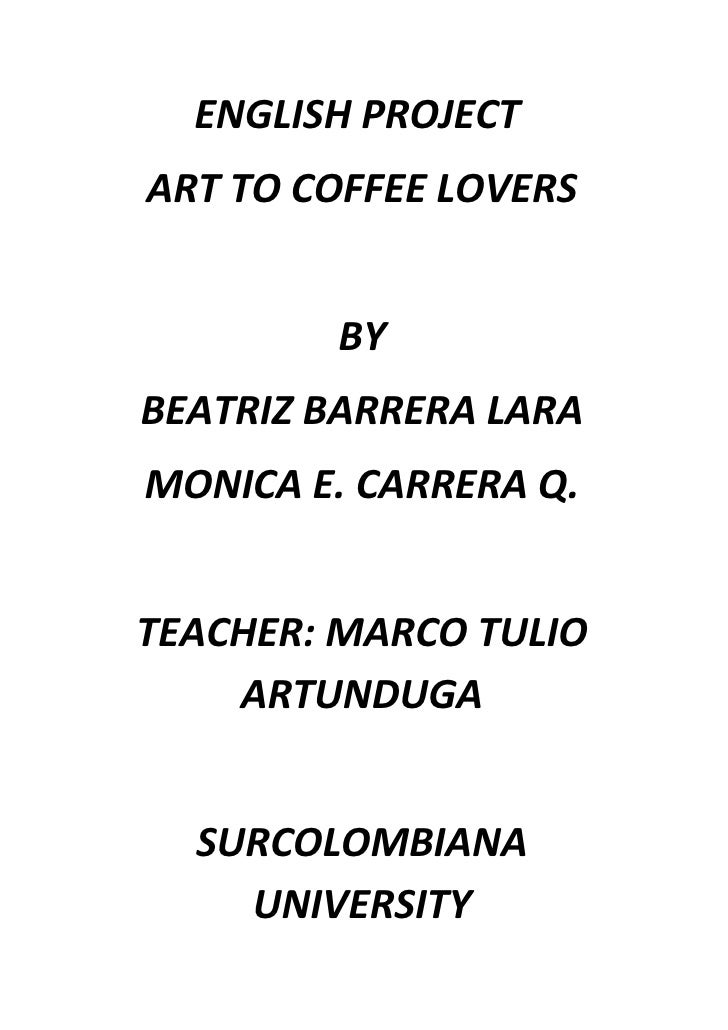 ENGLISH PROJECT ART TO COFFEE LOVERS           BY BEATRIZ BARRERA LARA MONICA E. CARRERA Q.   TEACHER: MARCO TULIO     ART...