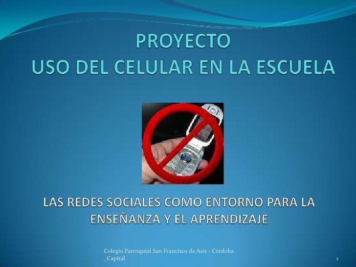 PROYECTOUSO DEL CELULAR EN LA ESCUELA<br />1<br />Colegio Parroquial San Francisco de Asís - Córdoba _Capital<br />LAS RED...