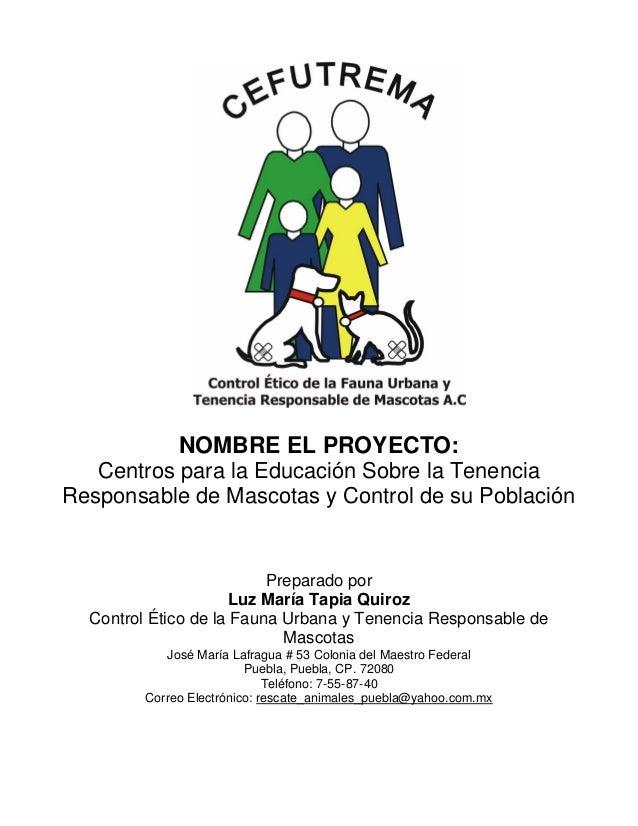 NOMBRE EL PROYECTO: Centros para la Educación Sobre la Tenencia Responsable de Mascotas y Control de su Población  Prepara...