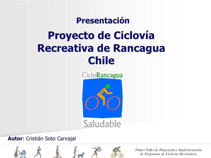 Proyecto de Ciclovía Recreativa de Rancagua Chile Presentación Autor : Cristián Soto Carvajal