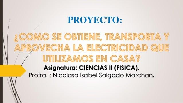 Asignatura: CIENCIAS II (FISICA). Profra. : Nicolasa Isabel Salgado Marchan. PROYECTO: