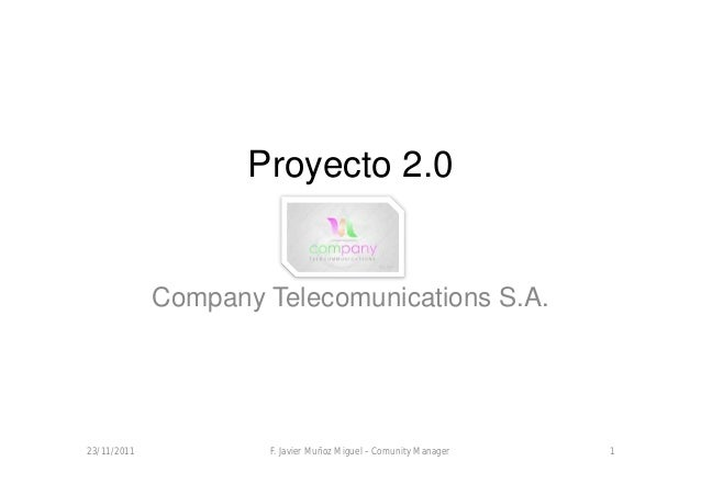 Proyecto 2.0             Company Telecomunications S.A.23/11/2011           F. Javier Muñoz Miguel – Comunity Manager   1