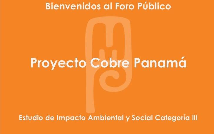 Bienvenidos al Foro Público                                 Minera         Panamá   Proyecto Cobre PanamáEstudio de Impact...
