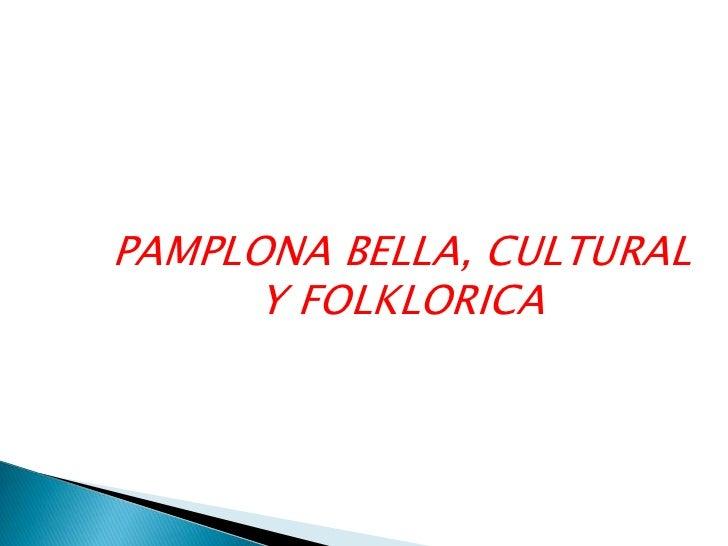 PAMPLONA BELLA, CULTURAL Y FOLKLORICA<br />