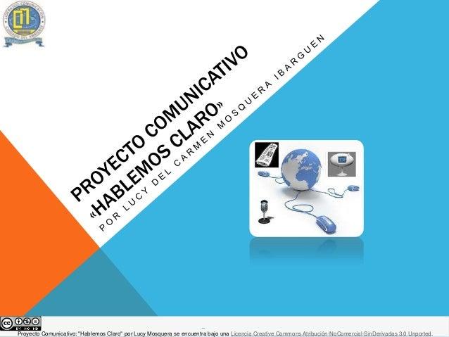 """Proyecto Comunicativo: """"Hablemos Claro"""" por Lucy Mosquera se encuentra bajo una Licencia Creative Commons Atribución-NoCom..."""