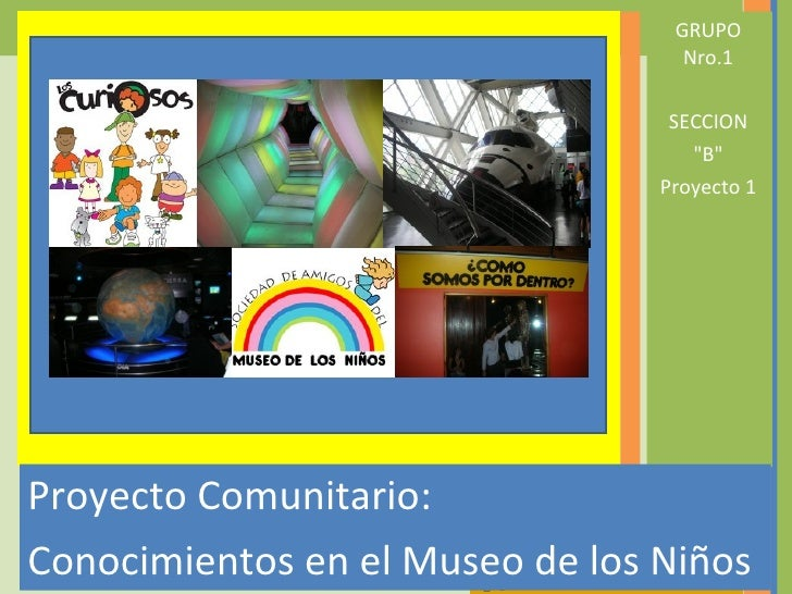 <ul><li>Proyecto Comunitario:  </li></ul><ul><li>Conocimientos en el Museo de los Niños </li></ul><ul><li>GRUPO Nro.1 </li...