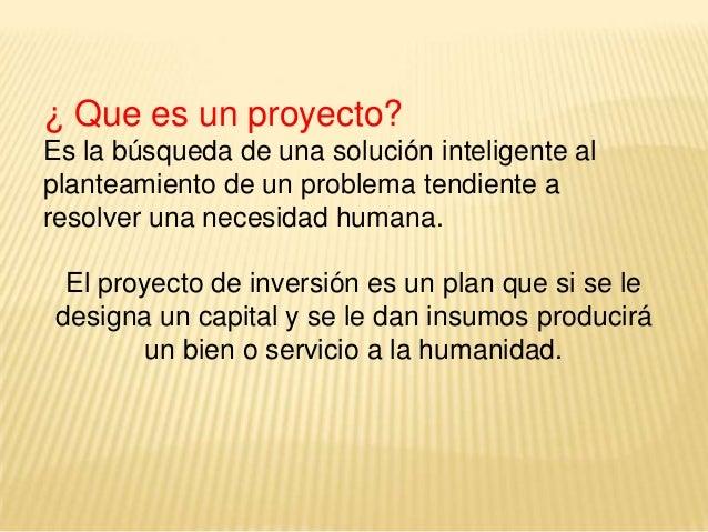 ¿ Que es un proyecto? Es la búsqueda de una solución inteligente al planteamiento de un problema tendiente a resolver una ...