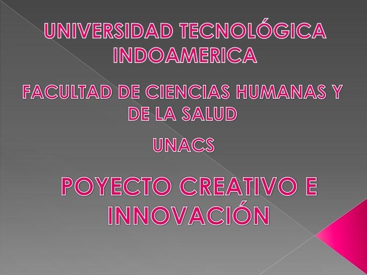 UNIVERSIDAD TECNOLÓGICA INDOAMERICA<br />FACULTAD DE CIENCIAS HUMANAS Y DE LA SALUD<br />UNACS<br />POYECTO CREATIVO E INN...
